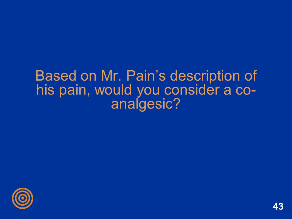Based on Mr. Pain's description of his pain, would you consider a co-analgesic