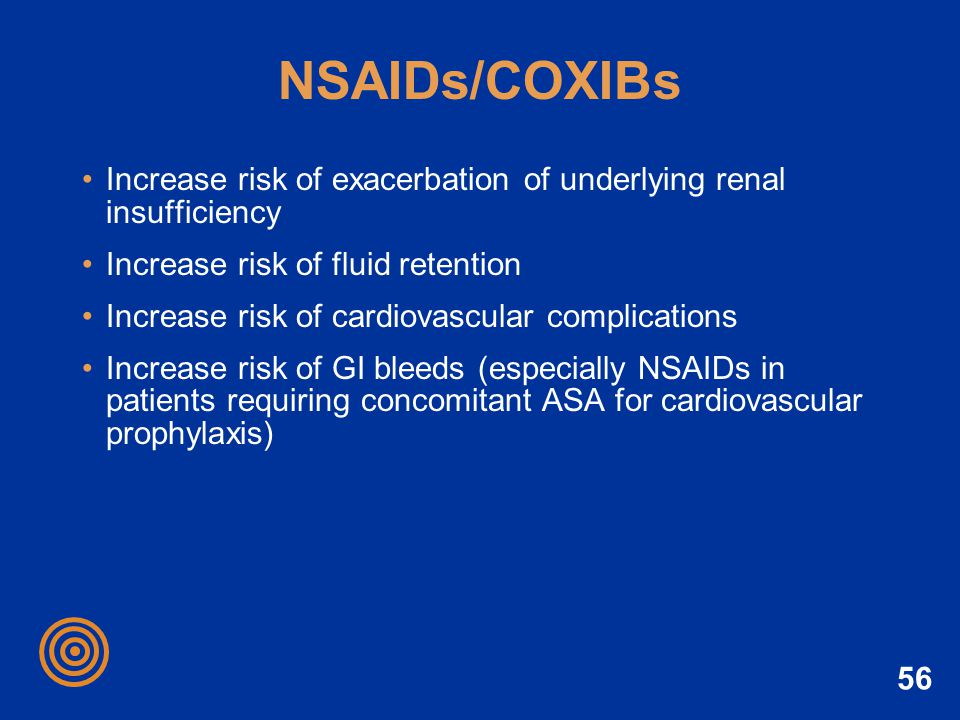 NSAIDs/COXIBs Increase risk of exacerbation of underlying renal insufficiency. Increase risk of fluid retention.