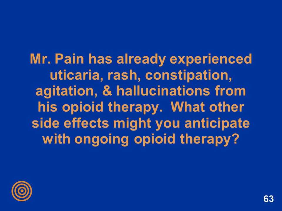 Mr. Pain has already experienced uticaria, rash, constipation, agitation, & hallucinations from his opioid therapy. What other side effects might you anticipate with ongoing opioid therapy