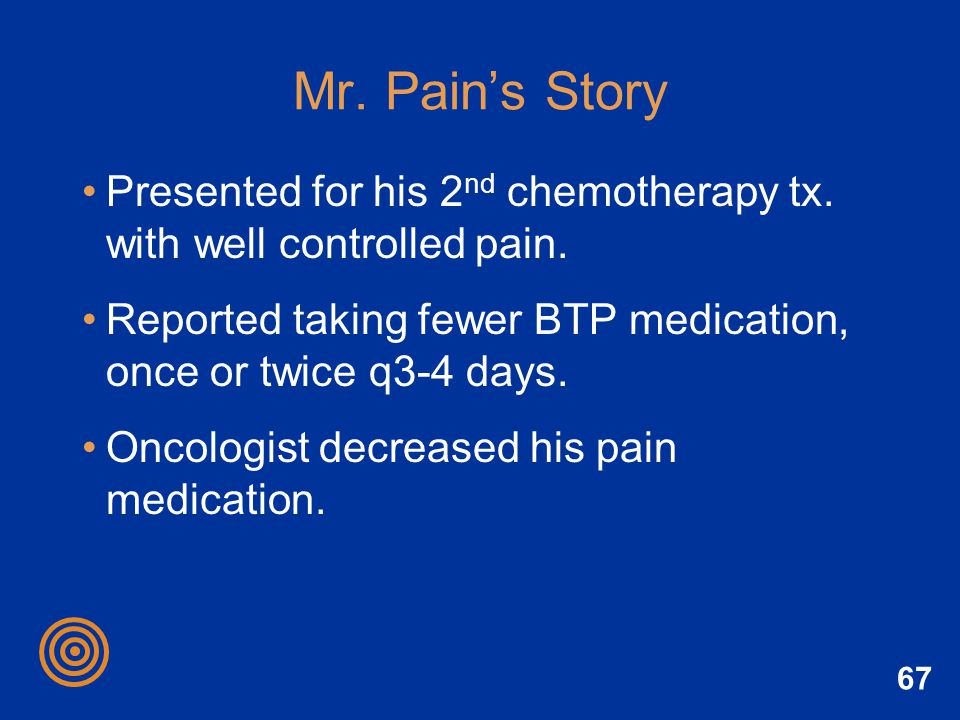 Mr. Pain's Story Presented for his 2nd chemotherapy tx. with well controlled pain. Reported taking fewer BTP medication, once or twice q3-4 days.