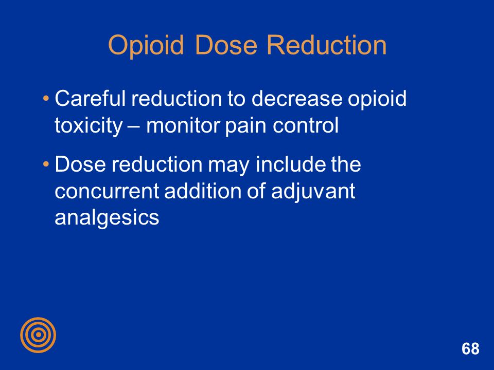 Opioid Dose Reduction Careful reduction to decrease opioid toxicity – monitor pain control.