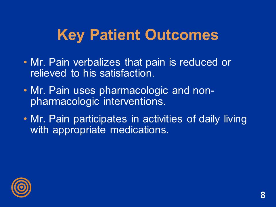 Key Patient Outcomes Mr. Pain verbalizes that pain is reduced or relieved to his satisfaction.