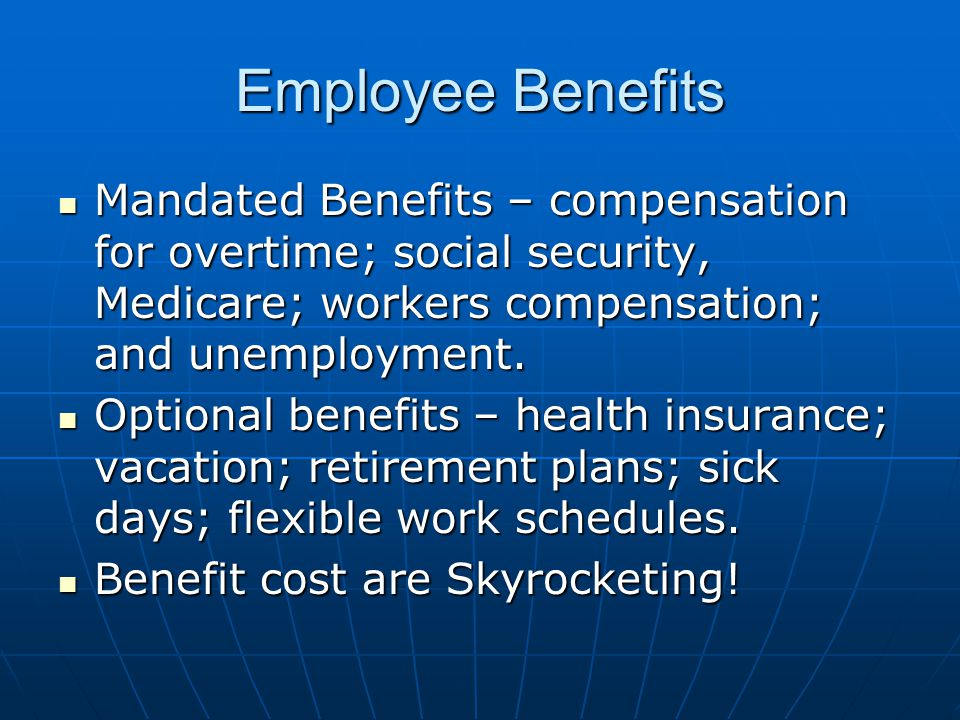 Employee Benefits Mandated Benefits – compensation for overtime; social security, Medicare; workers compensation; and unemployment.