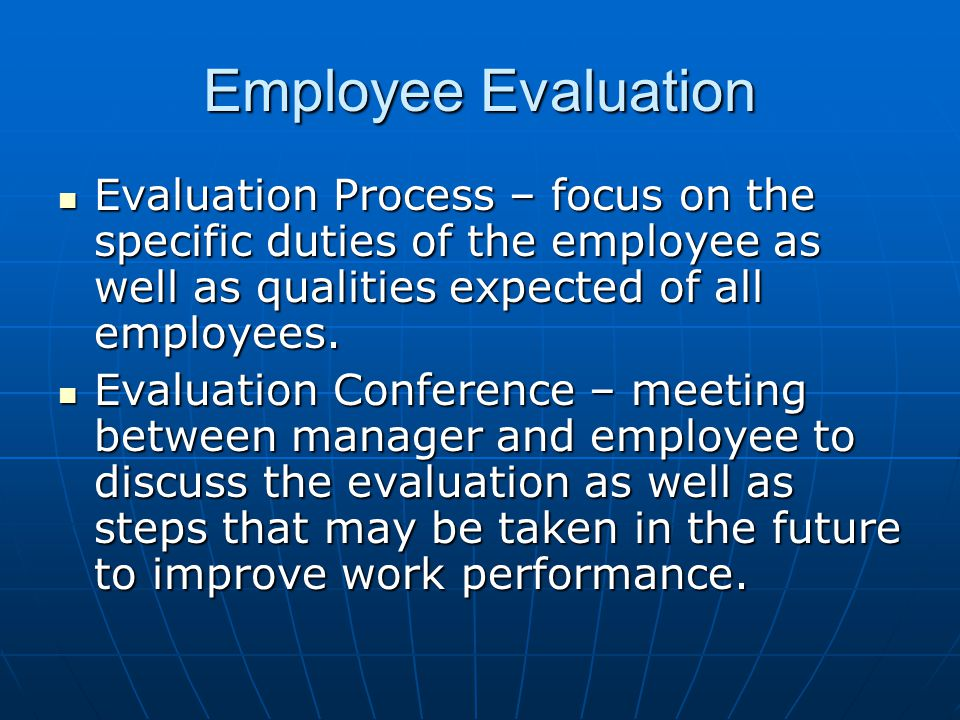 Employee Evaluation Evaluation Process – focus on the specific duties of the employee as well as qualities expected of all employees.