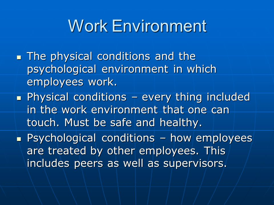 Work Environment The physical conditions and the psychological environment in which employees work.