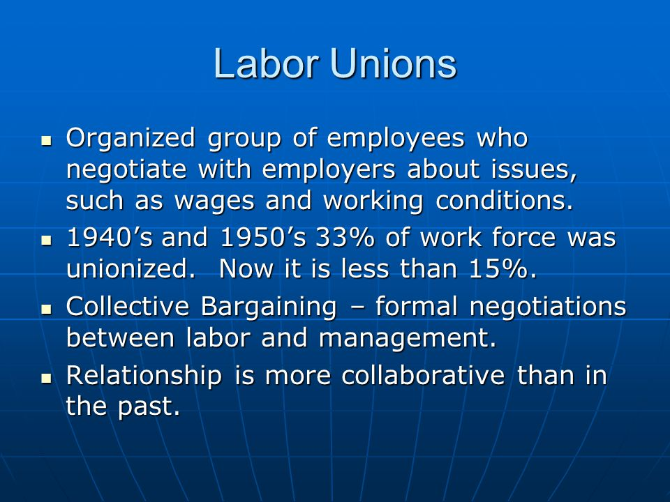 Labor Unions Organized group of employees who negotiate with employers about issues, such as wages and working conditions.