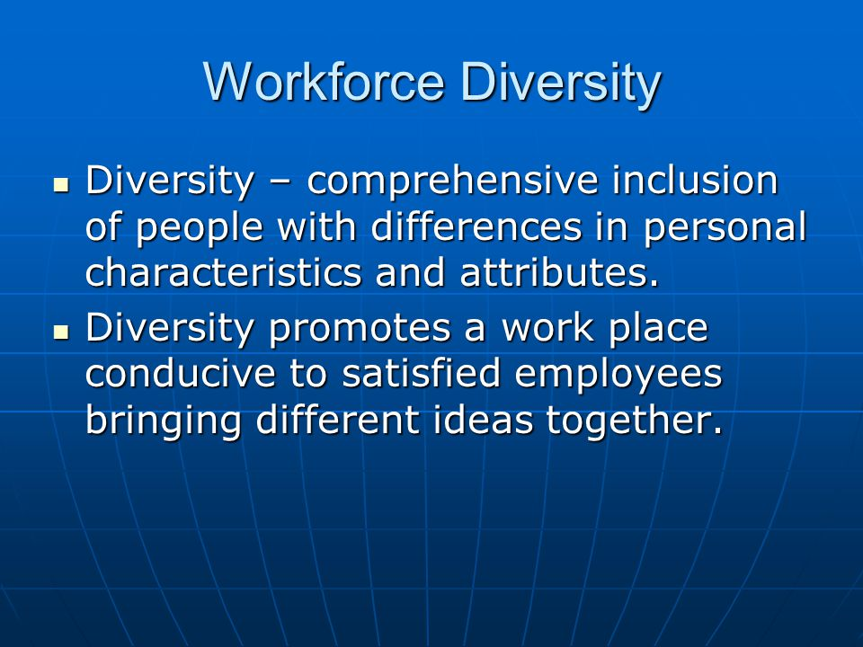 Workforce Diversity Diversity – comprehensive inclusion of people with differences in personal characteristics and attributes.