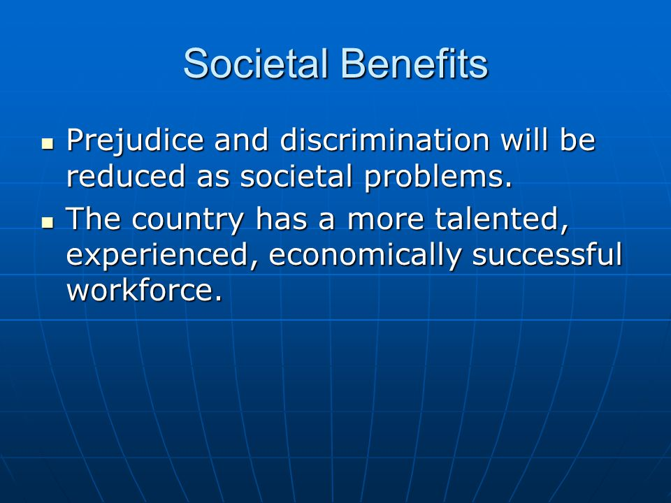 Societal Benefits Prejudice and discrimination will be reduced as societal problems.