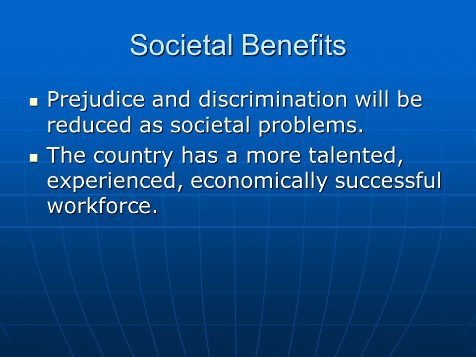 Societal Benefits Prejudice and discrimination will be reduced as societal problems.