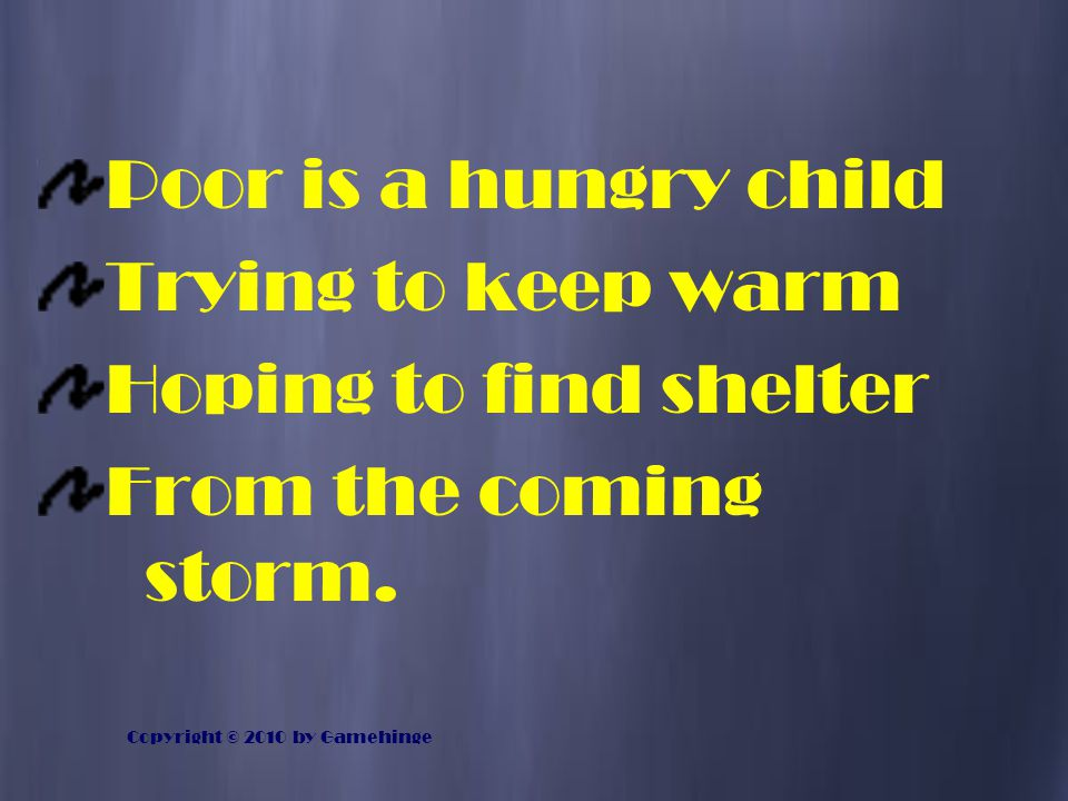 Poor is a hungry child Trying to keep warm Hoping to find shelter