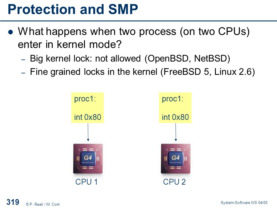 Protection and SMP What happens when two process (on two CPUs) enter in kernel mode Big kernel lock: not allowed (OpenBSD, NetBSD)