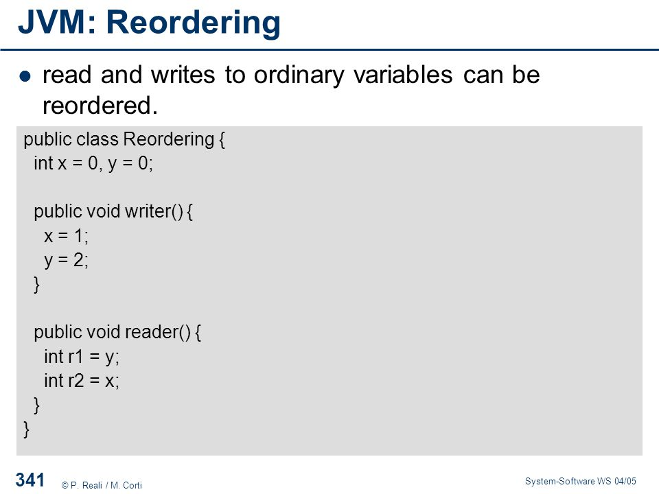 JVM: Reordering read and writes to ordinary variables can be reordered. public class Reordering { int x = 0, y = 0;