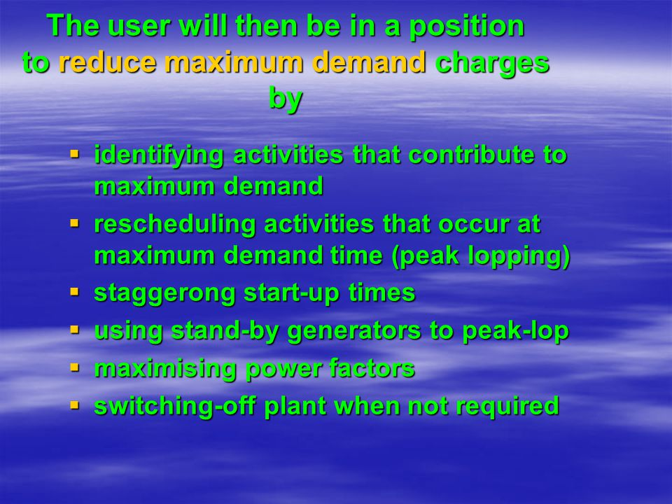 The user will then be in a position to reduce maximum demand charges by