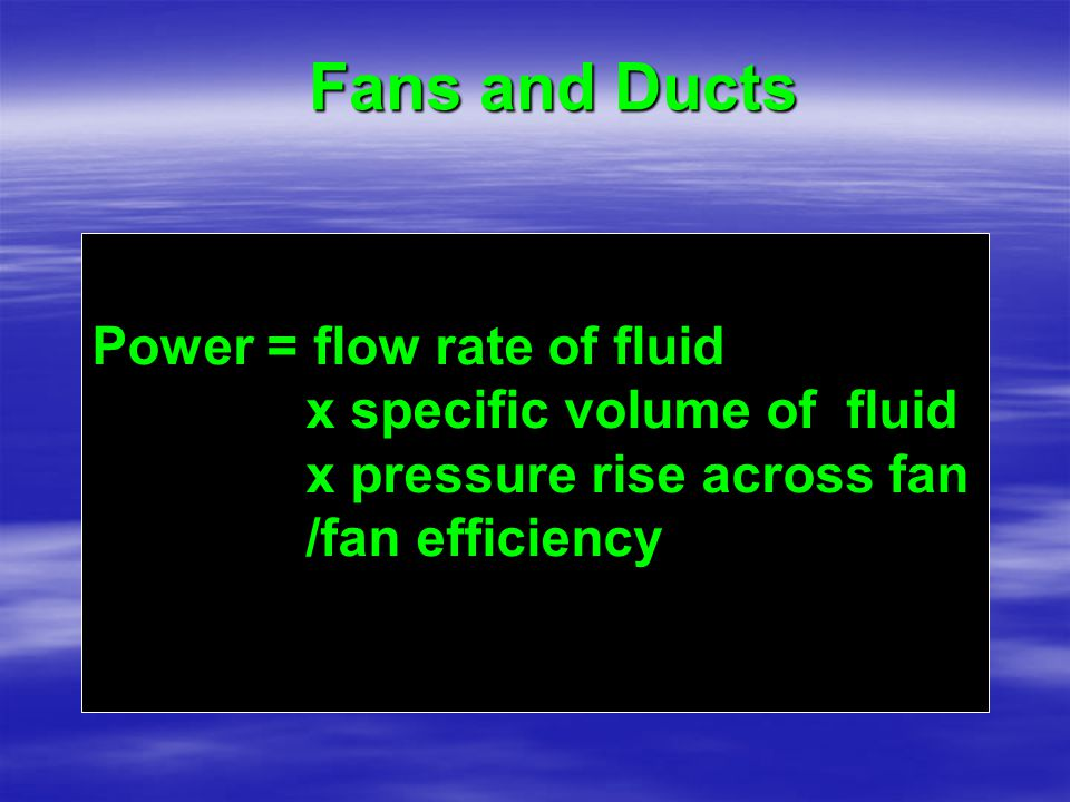 Fans and Ducts Power = flow rate of fluid x specific volume of fluid