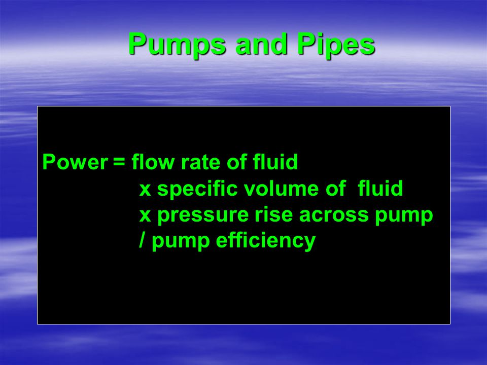 Pumps and Pipes Power = flow rate of fluid x specific volume of fluid