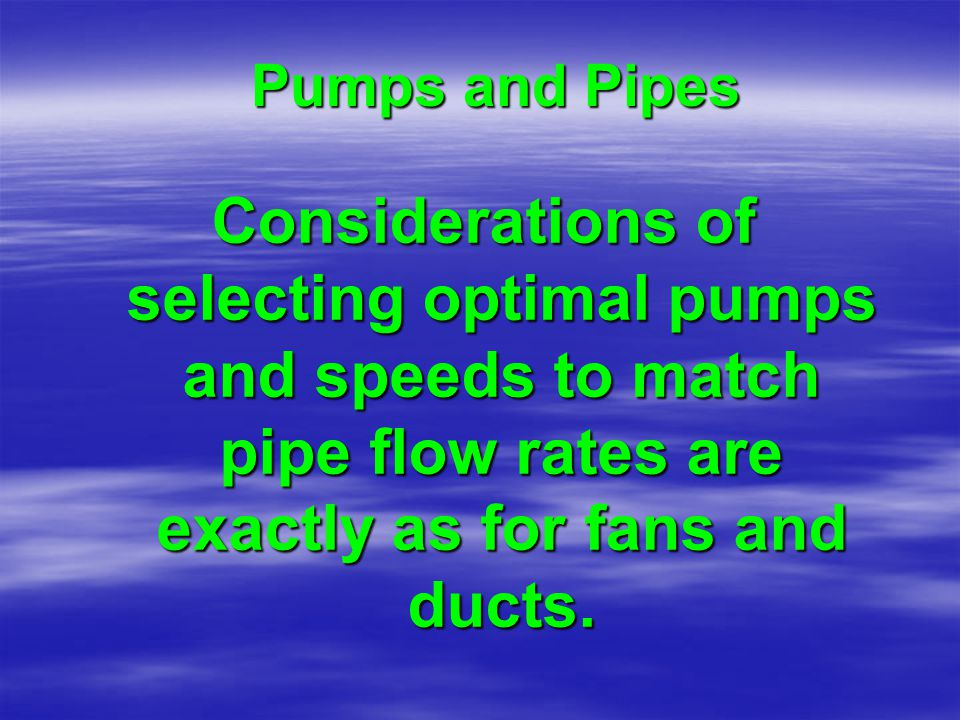 Pumps and Pipes Considerations of selecting optimal pumps and speeds to match pipe flow rates are exactly as for fans and ducts.