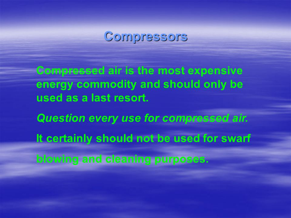 Compressors Compressed air is the most expensive energy commodity and should only be used as a last resort.