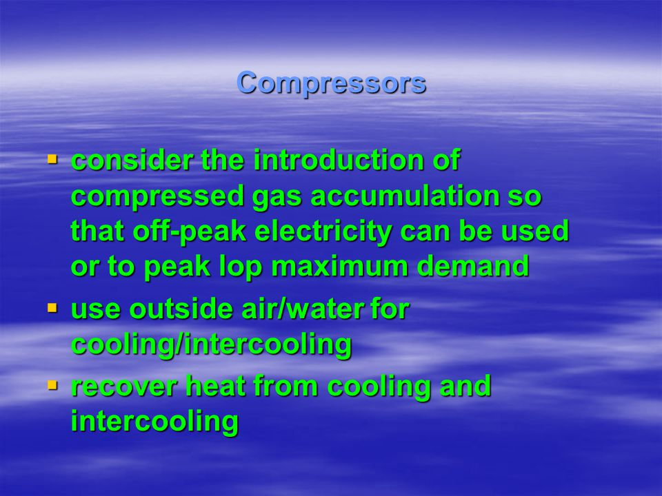 Compressors consider the introduction of compressed gas accumulation so that off-peak electricity can be used or to peak lop maximum demand.