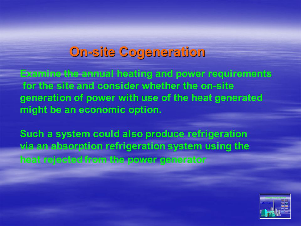 On-site Cogeneration Examine the annual heating and power requirements