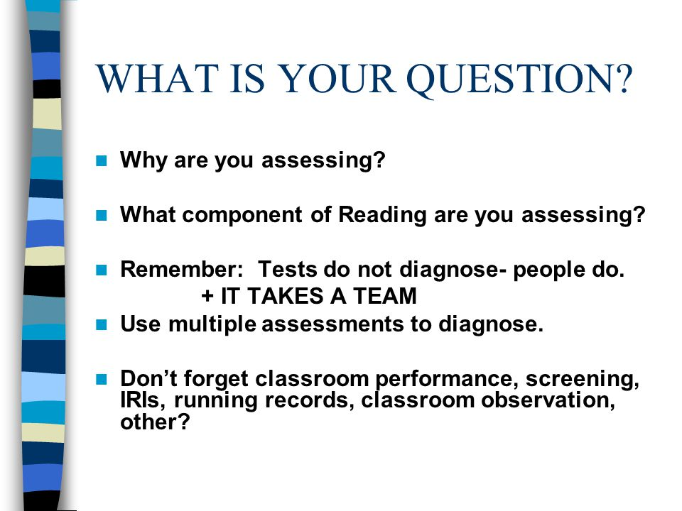WHAT IS YOUR QUESTION Why are you assessing