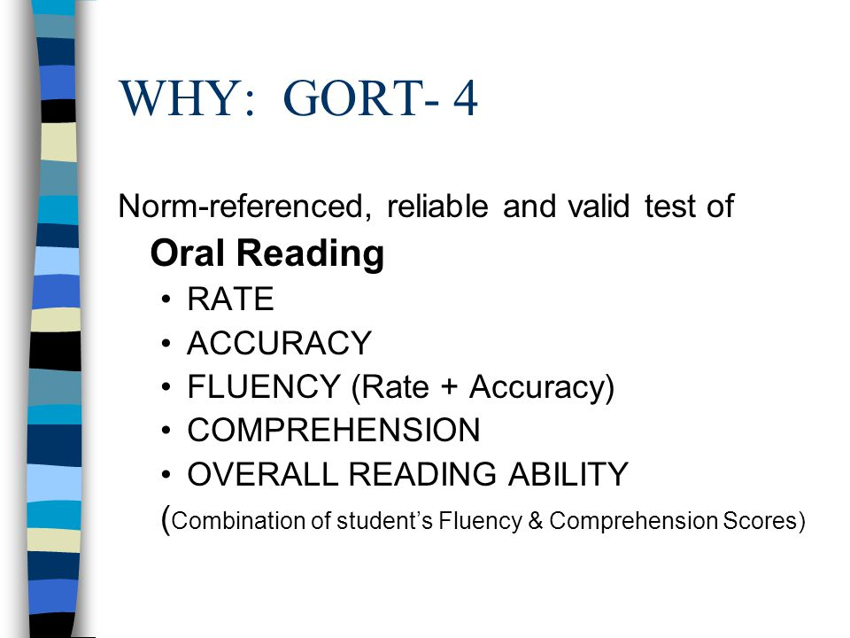 WHY: GORT- 4 Norm-referenced, reliable and valid test of Oral Reading