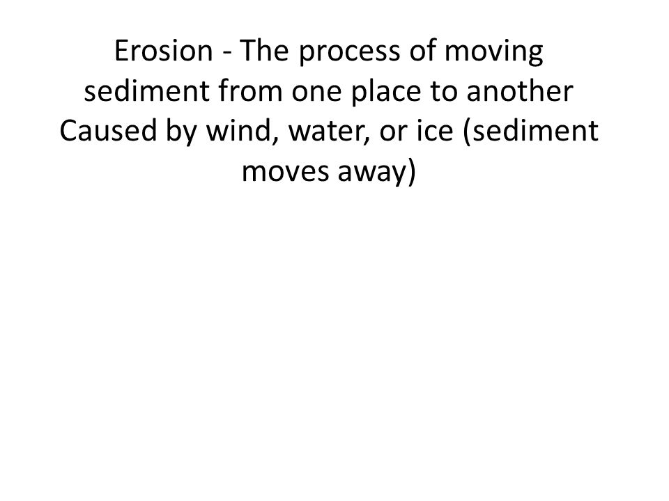 Erosion - The process of moving sediment from one place to another Caused by wind, water, or ice (sediment moves away)