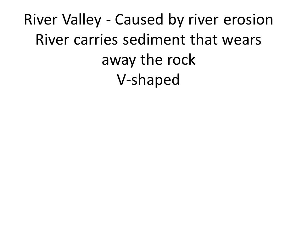 River Valley - Caused by river erosion River carries sediment that wears away the rock V-shaped