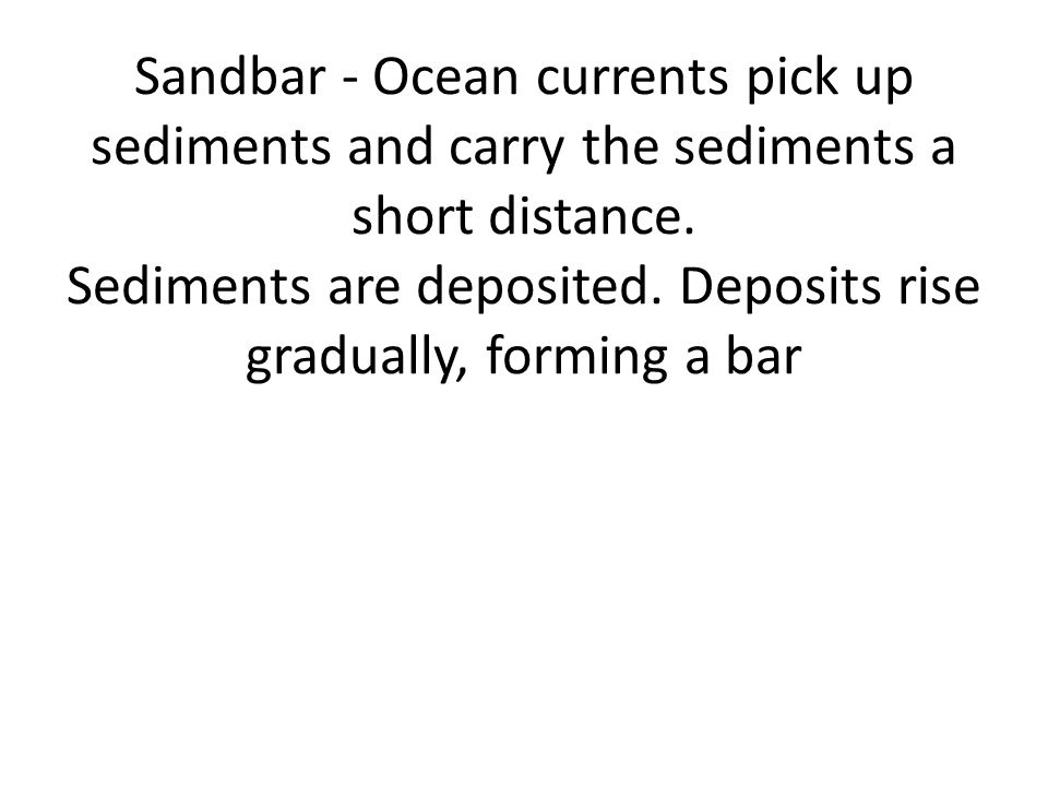 Sandbar - Ocean currents pick up sediments and carry the sediments a short distance.