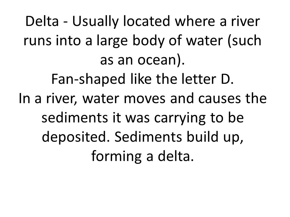 Delta - Usually located where a river runs into a large body of water (such as an ocean).