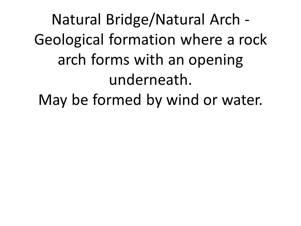 Natural Bridge/Natural Arch - Geological formation where a rock arch forms with an opening underneath.
