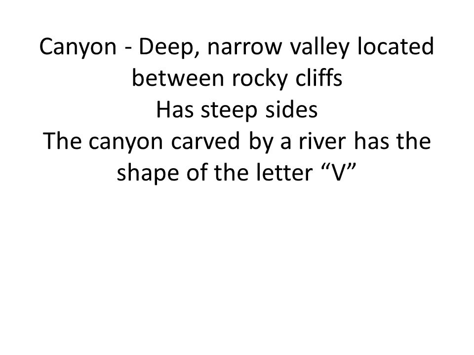 Canyon - Deep, narrow valley located between rocky cliffs Has steep sides The canyon carved by a river has the shape of the letter V