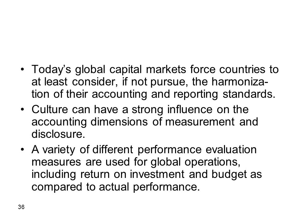 Today's global capital markets force countries to at least consider, if not pursue, the harmoniza-tion of their accounting and reporting standards.