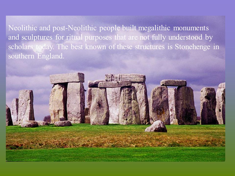 Neolithic and post-Neolithic people built megalithic monuments and sculptures for ritual purposes that are not fully understood by scholars today. The best known of these structures is Stonehenge in southern England.