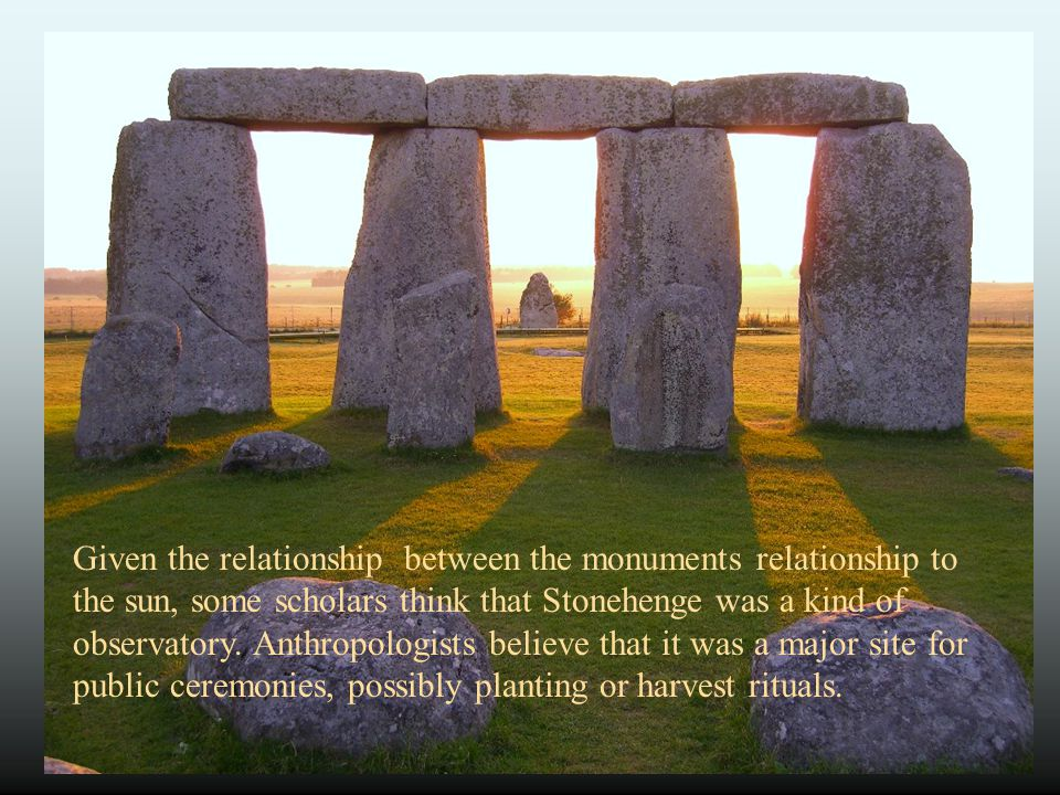 Given the relationship between the monuments relationship to the sun, some scholars think that Stonehenge was a kind of observatory. Anthropologists believe that it was a major site for public ceremonies, possibly planting or harvest rituals.