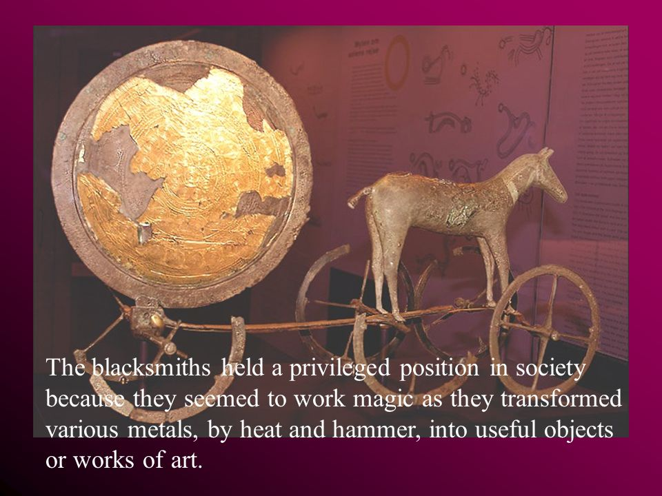 The blacksmiths held a privileged position in society because they seemed to work magic as they transformed various metals, by heat and hammer, into useful objects or works of art.