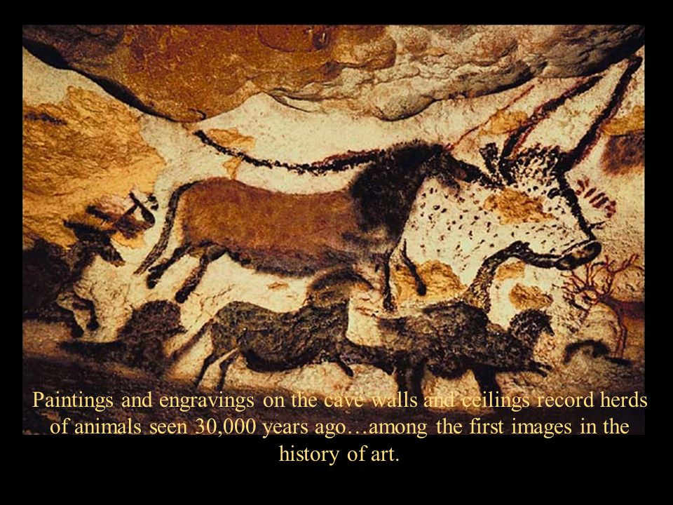 Paintings and engravings on the cave walls and ceilings record herds of animals seen 30,000 years ago…among the first images in the history of art.