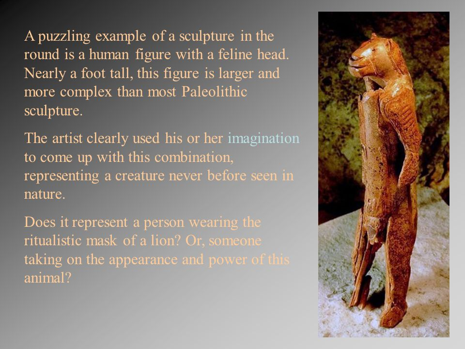 A puzzling example of a sculpture in the round is a human figure with a feline head. Nearly a foot tall, this figure is larger and more complex than most Paleolithic sculpture.