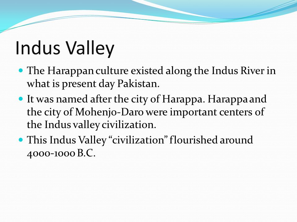 Indus Valley The Harappan culture existed along the Indus River in what is present day Pakistan.