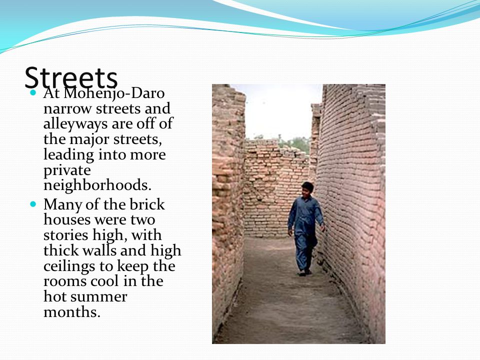 Streets At Mohenjo-Daro narrow streets and alleyways are off of the major streets, leading into more private neighborhoods.