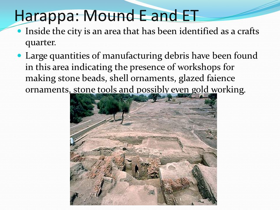 Harappa: Mound E and ET Inside the city is an area that has been identified as a crafts quarter.