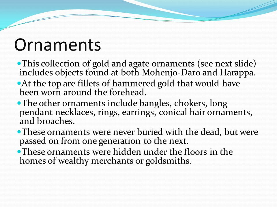 Ornaments This collection of gold and agate ornaments (see next slide) includes objects found at both Mohenjo-Daro and Harappa.
