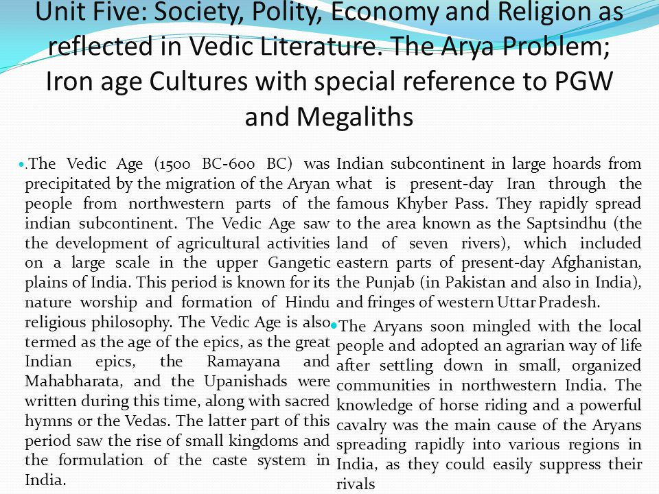 Unit Five: Society, Polity, Economy and Religion as reflected in Vedic Literature. The Arya Problem; Iron age Cultures with special reference to PGW and Megaliths
