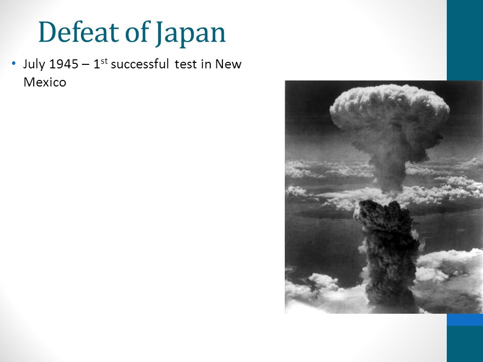 Defeat of Japan July 1945 – 1st successful test in New Mexico