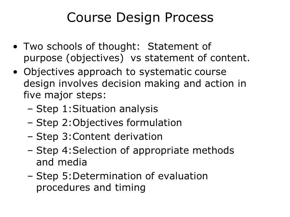 Course Design Process Two schools of thought: Statement of purpose (objectives) vs statement of content.