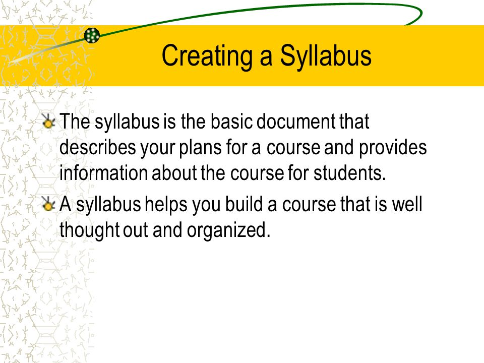 Creating a Syllabus The syllabus is the basic document that describes your plans for a course and provides information about the course for students.