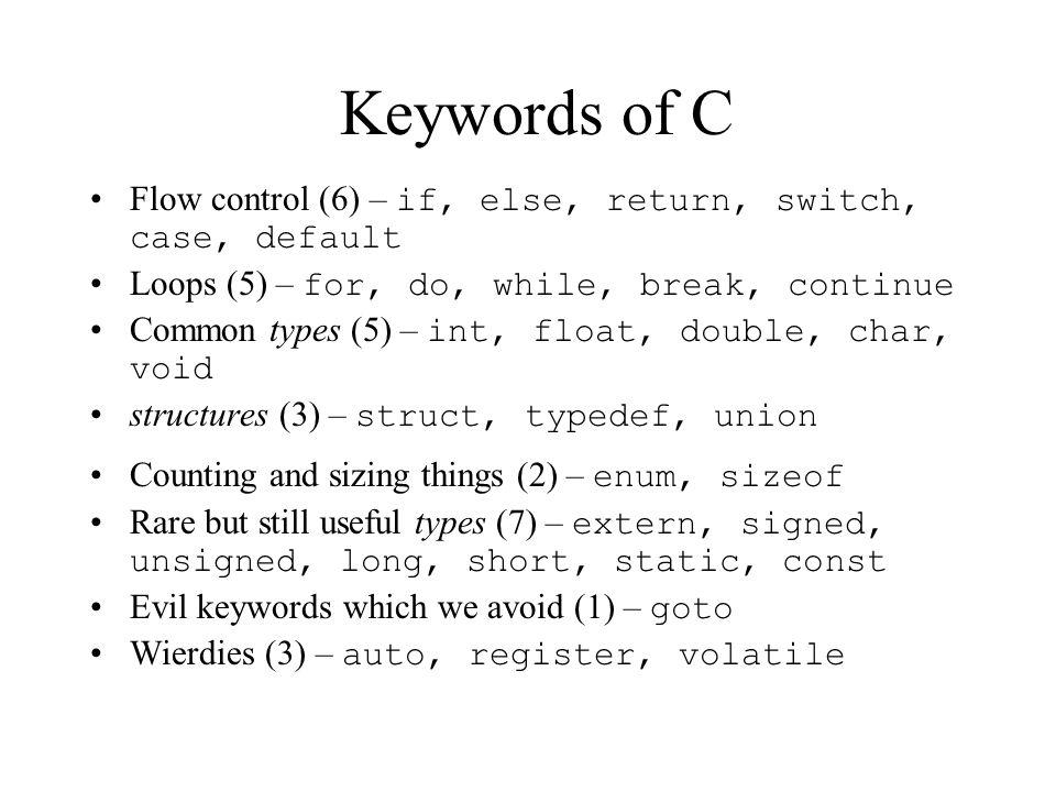 Keywords of C Flow control (6) – if, else, return, switch, case, default. Loops (5) – for, do, while, break, continue.