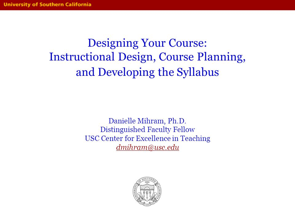 Designing Your Course: Instructional Design, Course Planning, and Developing the Syllabus Danielle Mihram, Ph.D.