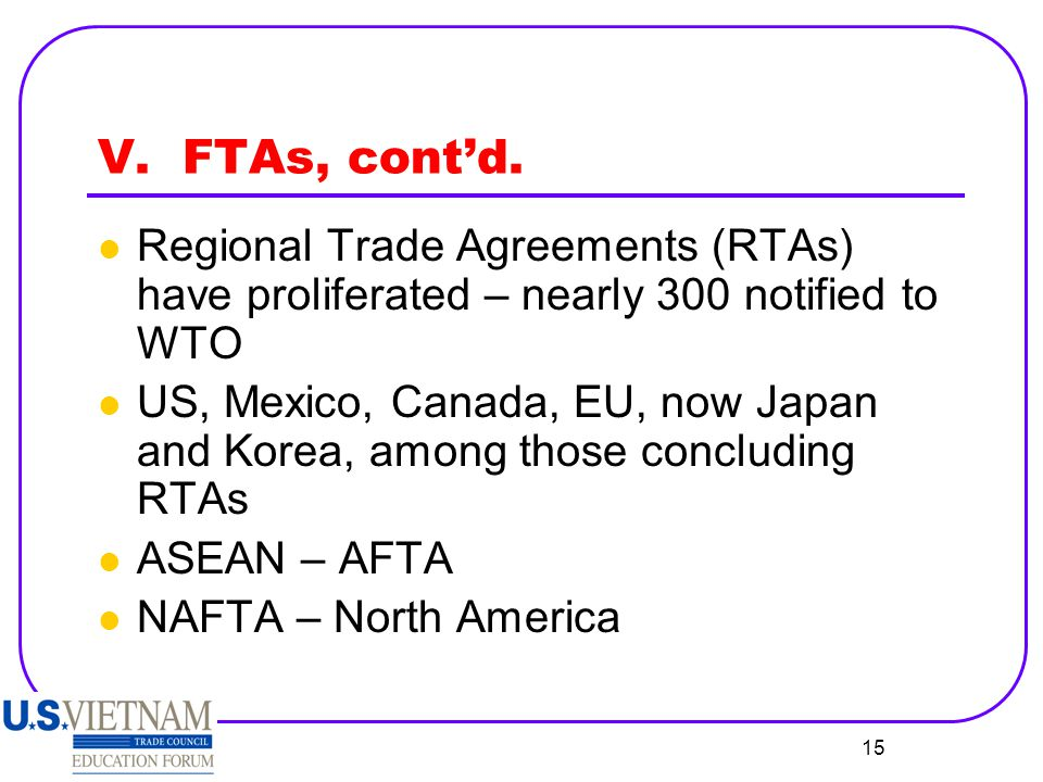 V. FTAs, cont'd. Regional Trade Agreements (RTAs) have proliferated – nearly 300 notified to WTO.