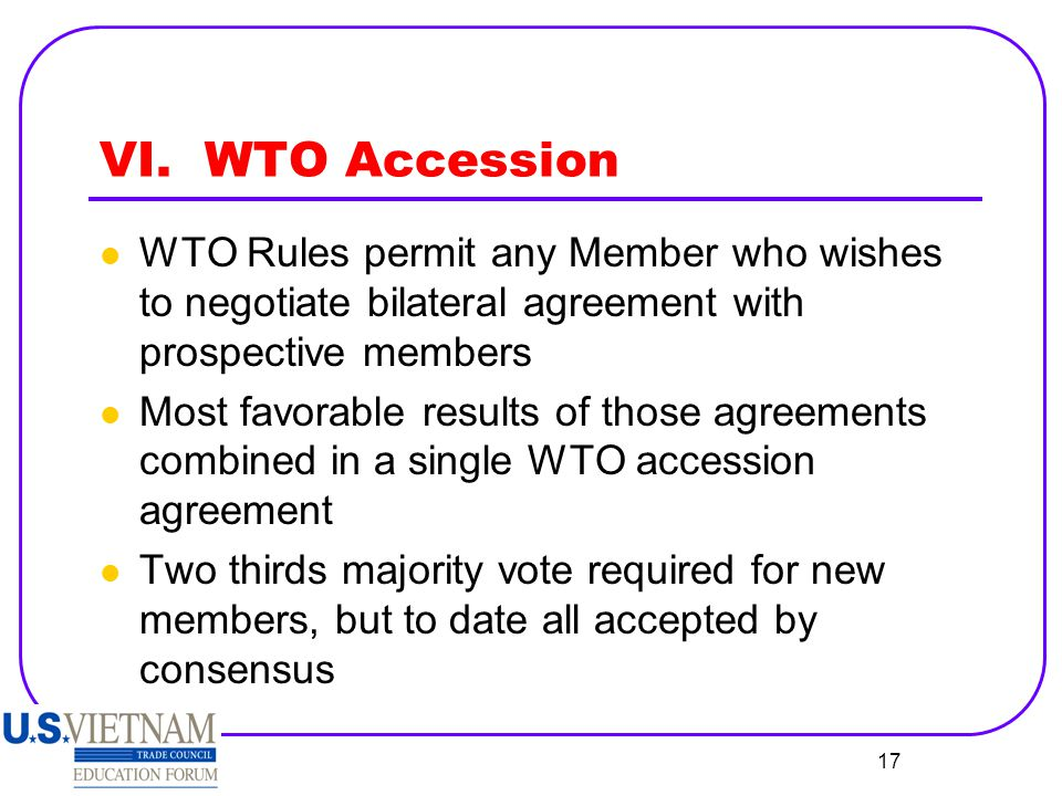 VI. WTO Accession WTO Rules permit any Member who wishes to negotiate bilateral agreement with prospective members.