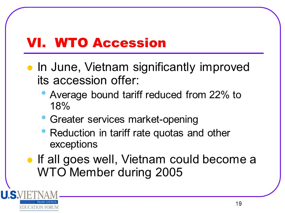 VI. WTO Accession In June, Vietnam significantly improved its accession offer: Average bound tariff reduced from 22% to 18%